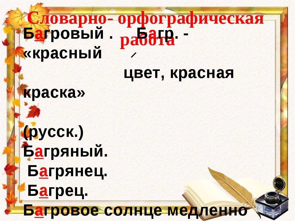 Словарно- орфографическая работа Багровый . Багр. - «красный цвет, красная кр...