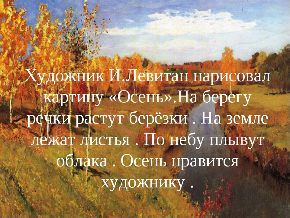 Художник И.Левитан нарисовал картину «Осень».На берегу речки растут берёзки ....