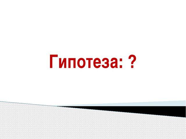 Гипотеза: ?