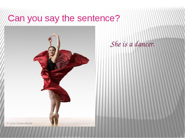 Can you say the sentence? She is a dancer.