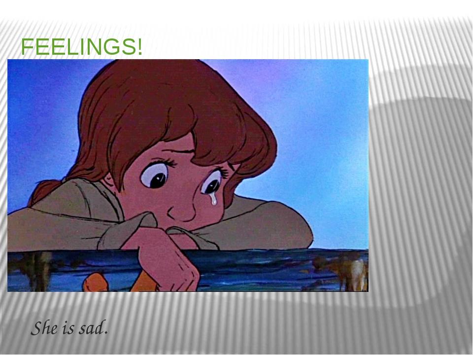 FEELINGS! She is sad.