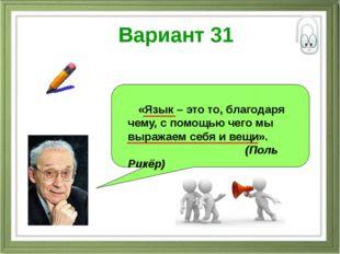 Вариант 31 «Язык – это то, благодаря чему, с помощью чего мы выражаем себя и
