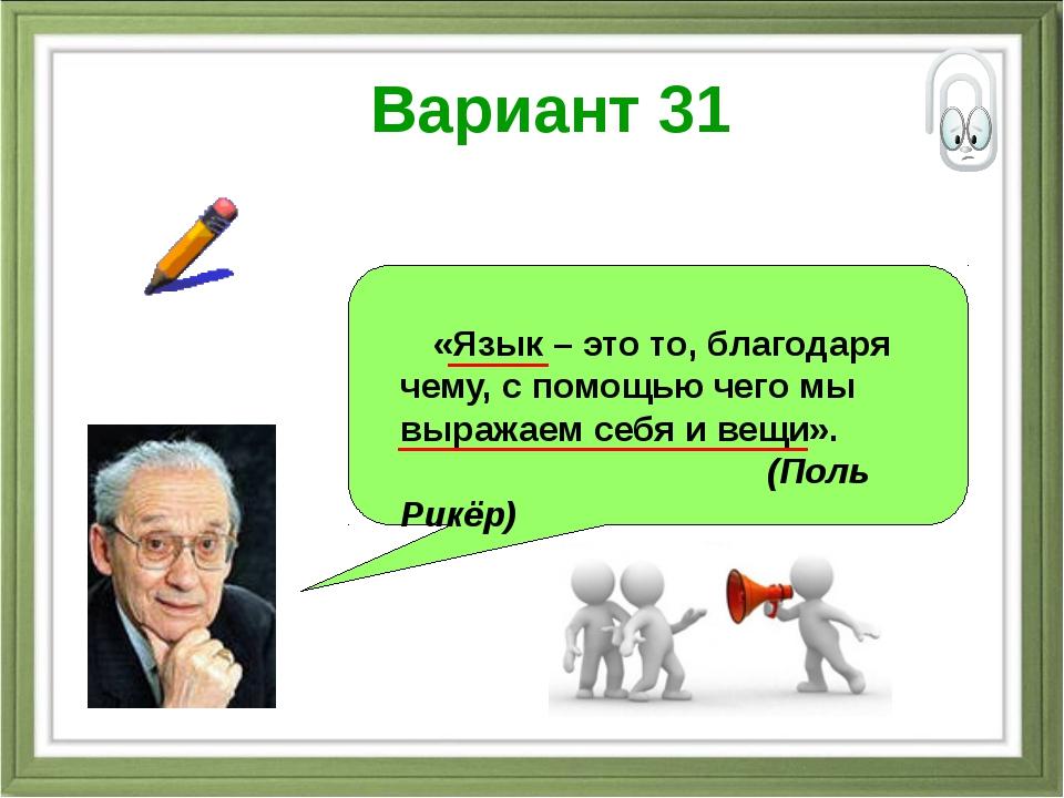 Вариант 31 «Язык – это то, благодаря чему, с помощью чего мы выражаем себя и...