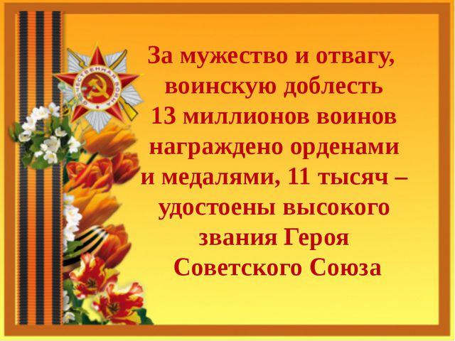 За мужество и отвагу, воинскую доблесть 13 миллионов воинов награждено ордена...