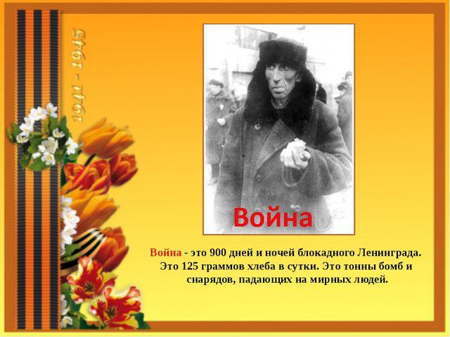 Война - это 900 дней и ночей блокадного Ленинграда. Это 125 граммов хлеба в с...