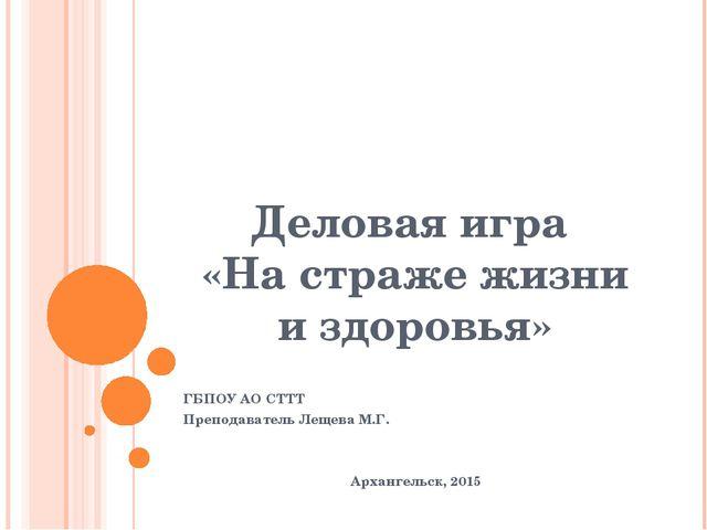 Деловая игра «На страже жизни и здоровья» ГБПОУ АО СТТТ Преподаватель Лещева...