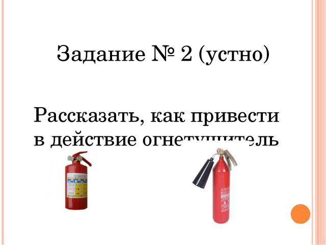 Задание № 2 (устно) Рассказать, как привести в действие огнетушитель