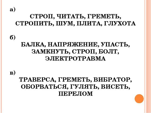 а)  СТРОП, ЧИТАТЬ, ГРЕМЕТЬ, СТРОПИТЬ, ШУМ, ПЛИТА, ГЛУХОТА  б)  БАЛКА, НАПР...