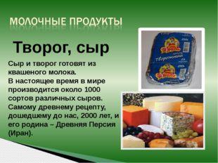 Творог, сыр Сыр и творог готовят из квашеного молока. В настоящее время в мир