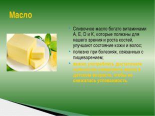 Сливочное масло богато витаминами А, Е, D и К, которые полезны для нашего зре