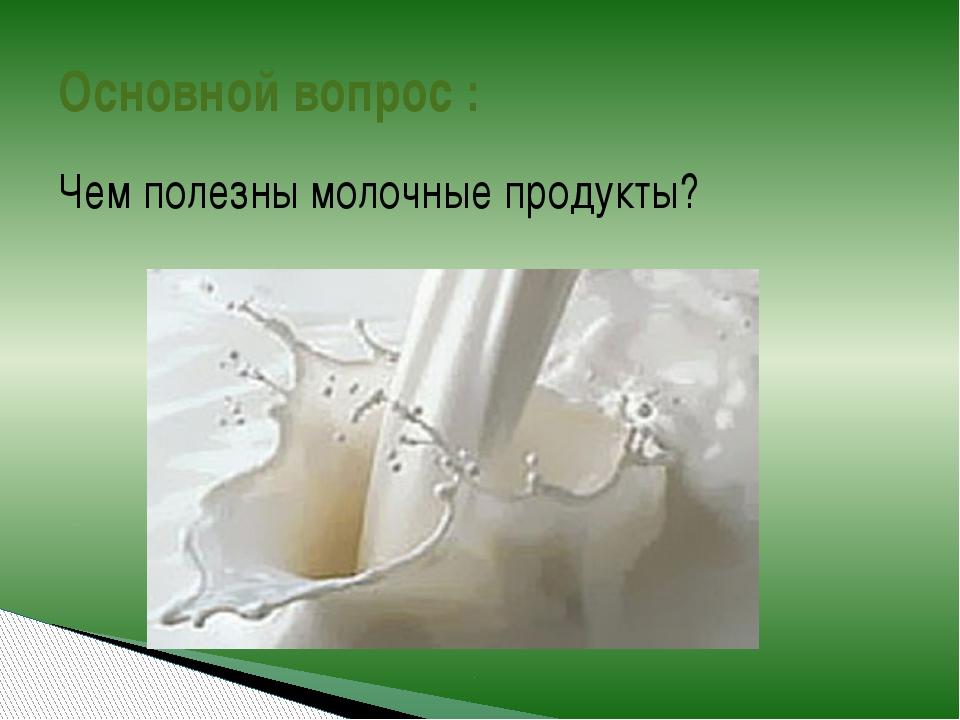 Основной вопрос : Чем полезны молочные продукты?
