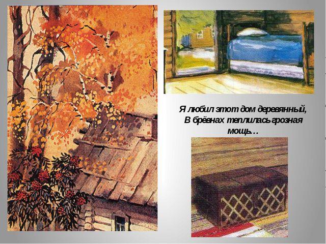 Я любил этот дом деревянный, В брёвнах теплилась грозная мощь…