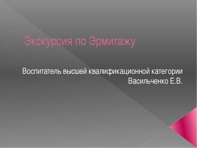 Экскурсия по Эрмитажу Воспитатель высшей квалификационной категории Васильчен...