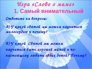 Игра «Слово о маме» 1. Самый внимательный Ответьте на вопросы: А) У какой свя