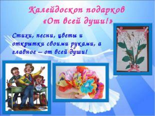 Калейдоскоп подарков «От всей души!» Стихи, песни, цветы и открытки своими ру