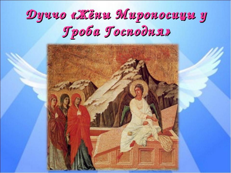 Дуччо «Жёны Мироносицы у Гроба Господня»