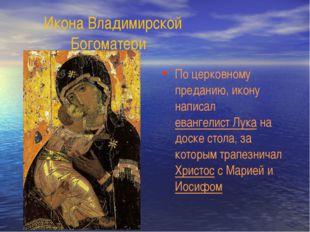Икона Владимирской Богоматери По церковному преданию, икону написал евангели
