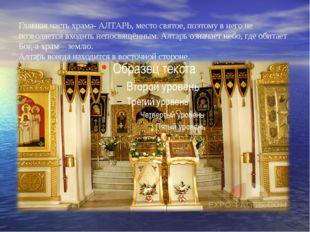 Главная часть храма- АЛТАРЬ, место святое, поэтому в него не позволяется вхо