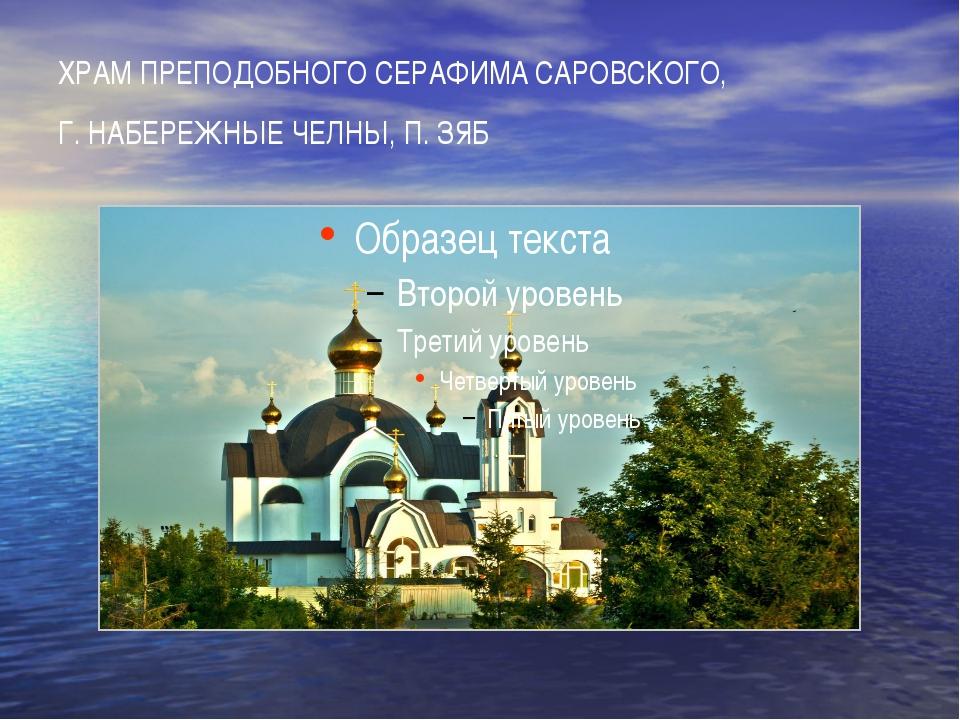 ХРАМ ПРЕПОДОБНОГО СЕРАФИМА САРОВСКОГО, Г. НАБЕРЕЖНЫЕ ЧЕЛНЫ, П. ЗЯБ