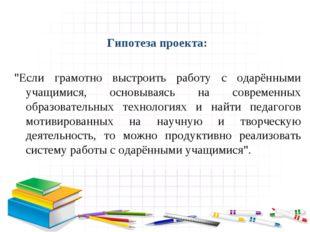 """Гипотеза проекта: """"Если грамотно выстроить работу с одарёнными учащимися, ос"""
