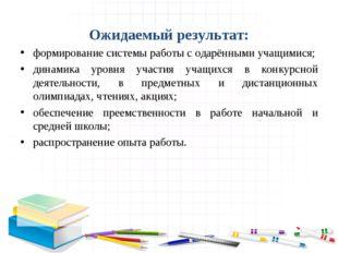 Ожидаемый результат: формирование системы работы с одарёнными учащимися; дин