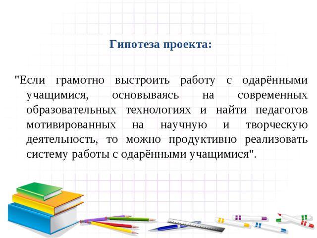 """Гипотеза проекта: """"Если грамотно выстроить работу с одарёнными учащимися, ос..."""