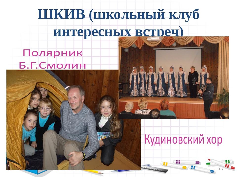 ШКИВ (школьный клуб интересных встреч) *