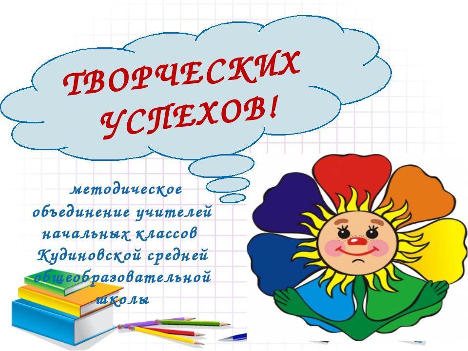 ТВОРЧЕСКИХ УСПЕХОВ! методическое объединение учителей начальных классов Кудин...