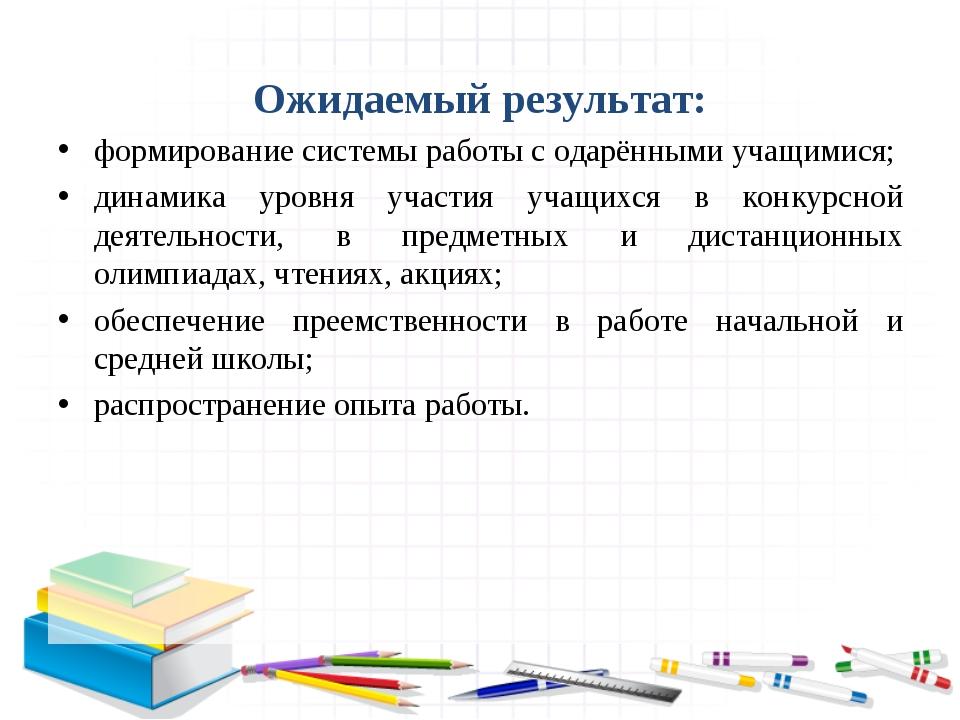 Ожидаемый результат: формирование системы работы с одарёнными учащимися; дин...