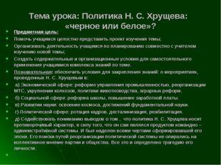 Тема урока: Политика Н. С. Хрущева: «черное или белое»? Предметная цель: Помо