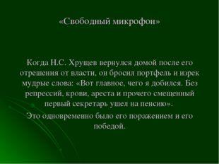 «Свободный микрофон» Когда Н.С. Хрущев вернулся домой после его отрешения от