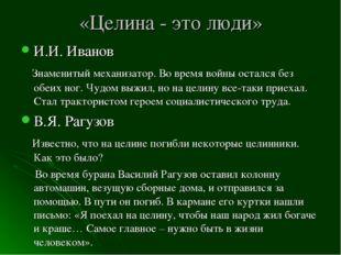 «Целина - это люди» И.И. Иванов Знаменитый механизатор. Во время войны осталс