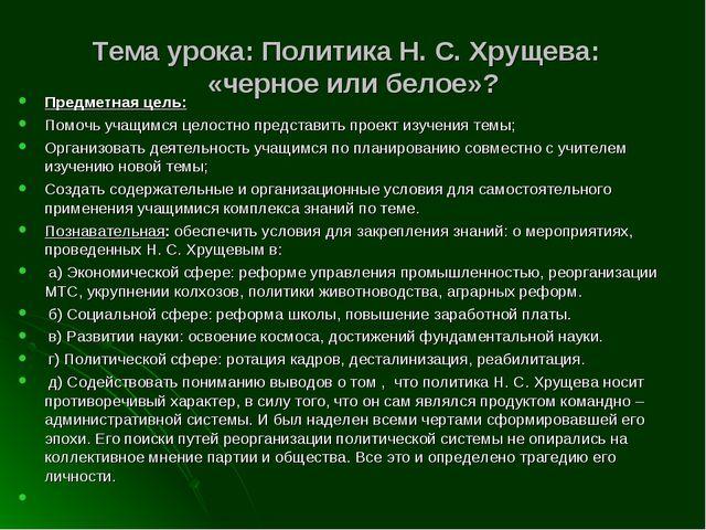 Тема урока: Политика Н. С. Хрущева: «черное или белое»? Предметная цель: Помо...