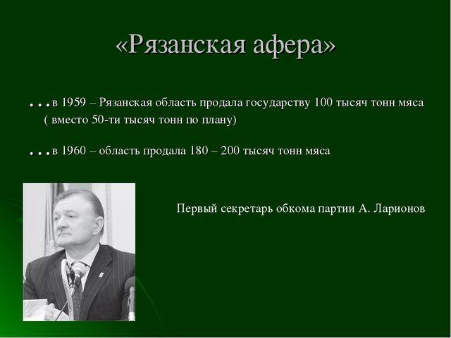 «Рязанская афера» …в 1959 – Рязанская область продала государству 100 тысяч т...