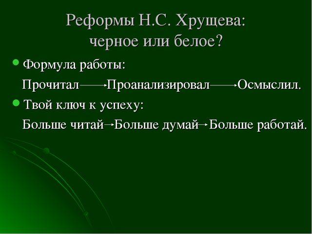 Реформы Н.С. Хрущева: черное или белое? Формула работы: Прочитал Проанализиро...