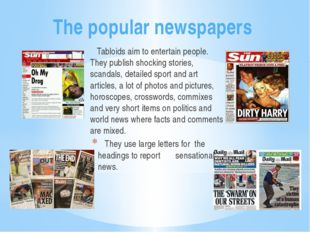 The popular newspapers Tabloids aim to entertain people. They publish shockin