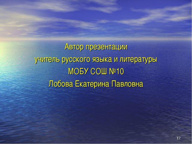 * Автор презентации учитель русского языка и литературы МОБУ СОШ №10 Лобова Е...