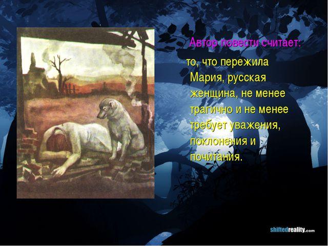 Автор повести считает: то, что пережила Мария, русская женщина, не менее тра...