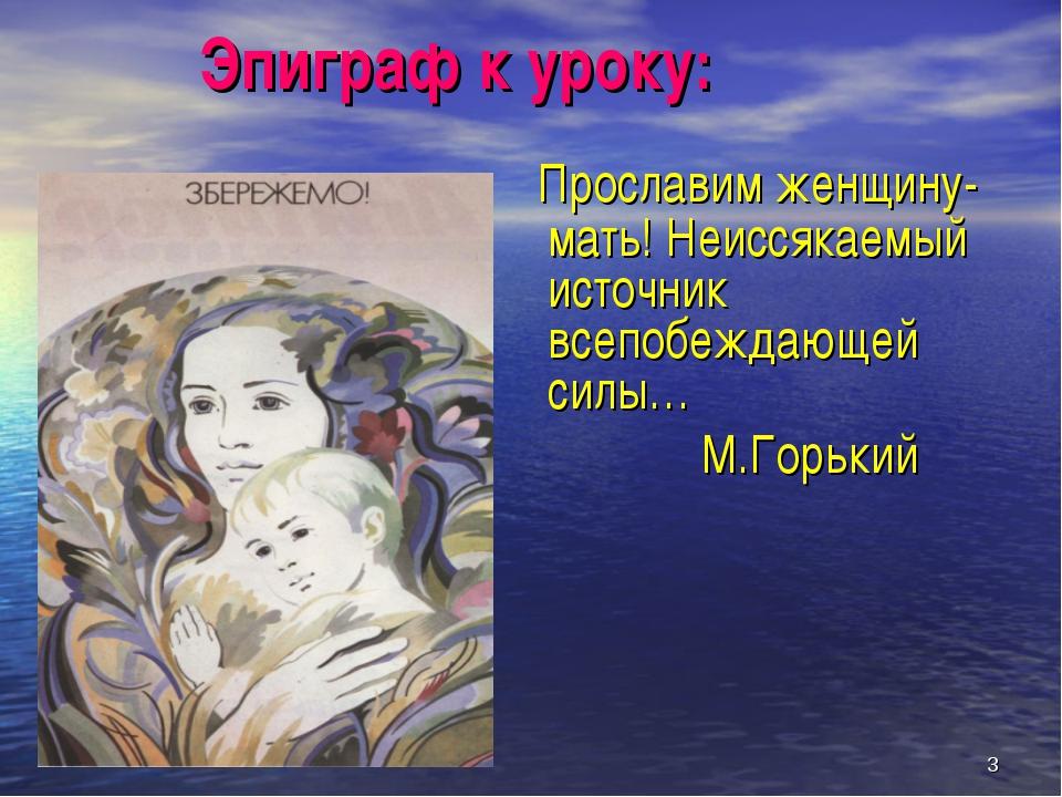 * Эпиграф к уроку: Прославим женщину-мать! Неиссякаемый источник всепобеждающ...