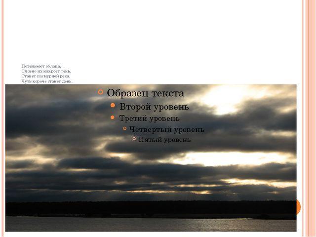 Потемнеют облака, Словно их накроет тень, Станет пасмурной река, Чуть короче...