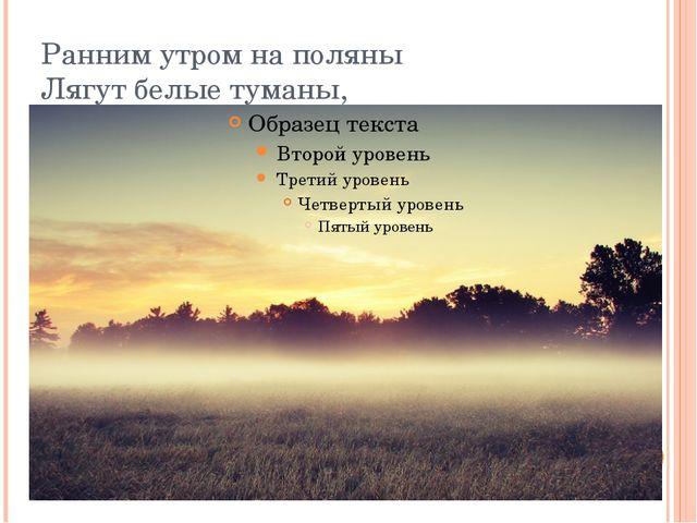 Ранним утром на поляны Лягут белые туманы,