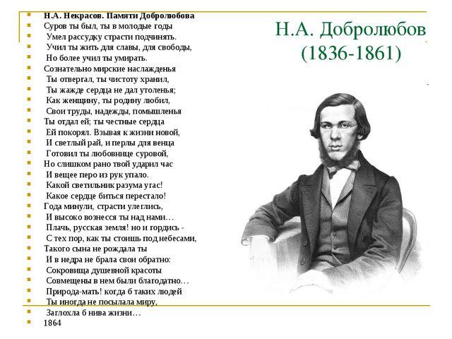 Н.А. Добролюбов (1836-1861) Н.А. Некрасов. Памяти Добролюбова Суров ты был,...