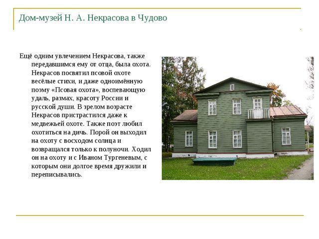 Дом-музей Н. А. Некрасова в Чудово Ещё одним увлечением Некрасова, также пере...