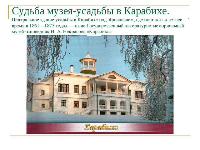 Судьба музея-усадьбы в Карабихе. Центральное здание усадьбы в Карабихе под Яр...