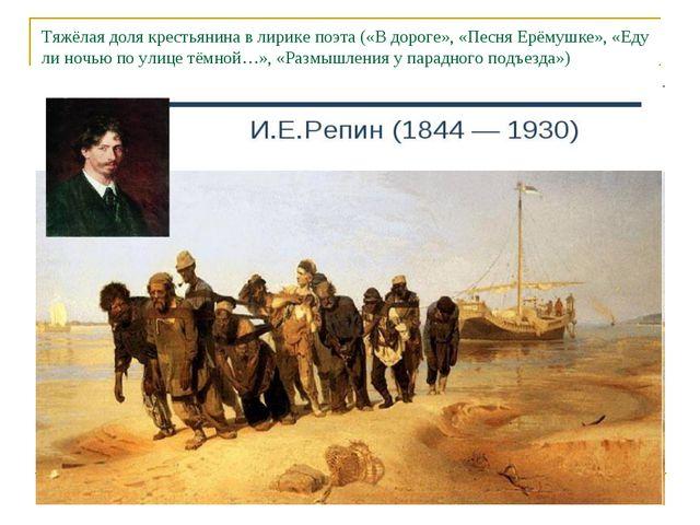 Тяжёлая доля крестьянина в лирике поэта («В дороге», «Песня Ерёмушке», «Еду л...