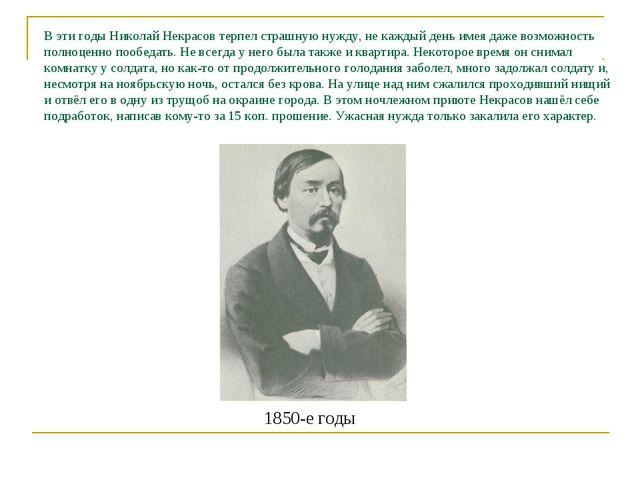 В эти годы Николай Некрасов терпел страшную нужду, не каждый день имея даже в...