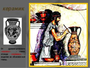 керамик От древнегреческого «керамос» - глина; отсюда «керамика» - изделие из