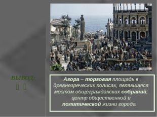 ВЫВОД: ❧❧ Агора – торговая площадь в древнегреческих полисах, являвшаяся мест