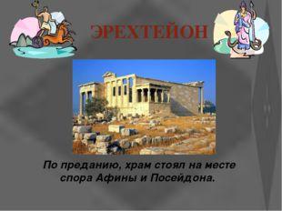 ЭРЕХТЕЙОН По преданию, храм стоял на месте спора Афины и Посейдона.
