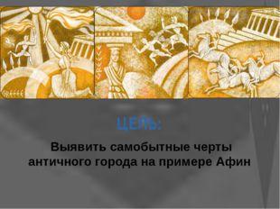 ЦЕЛЬ: Выявить самобытные черты античного города на примере Афин